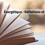Énergétique : Principales définitions et normes